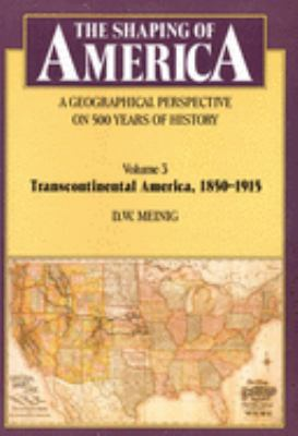 The Shaping of America: A Geographical Perspective on 500 Years of History: Volume 3: Transcontinental America, 1850-1915 9780300082906