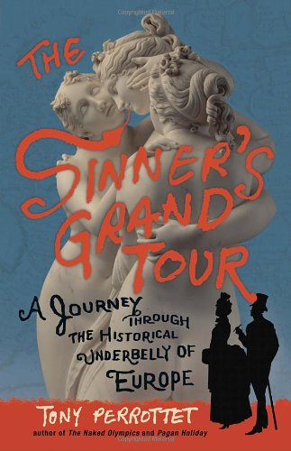 The Sinner's Grand Tour: A Journey Through the Historical Underbelly of Europe 9780307592187