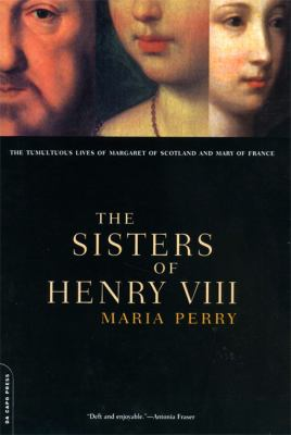 Sisters of Henry Vlll : The Tumultuous Lives of Margaret of Scotland and Mary of France