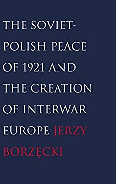 The Soviet-Polish Peace of 1921 and the Creation of Interwar Europe 9780300121216