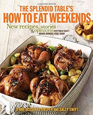 The Splendid Table's How to Eat Weekends: New Recipes, Stories & Opinions from Public Radio's Award-Winning Food Show 9780307590558