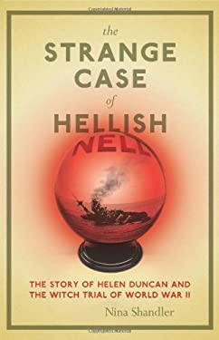 The Strange Case of Hellish Nell: The Story of Helen Duncan and the Witch Trial of World War II 9780306814389
