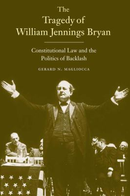 The Tragedy of William Jennings Bryan: Constitutional Law and the Politics of Backlash 9780300153149