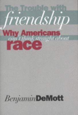 The Trouble with Friendship: Why Americans Cant Think Straight about Race 9780300073942