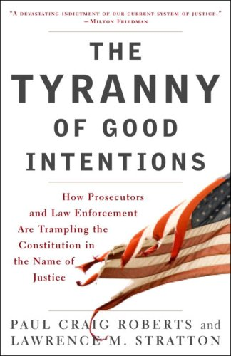 The Tyranny of Good Intentions: How Prosecutors and Law Enforcement Are Trampling the Constitution in the Name of Justice 9780307396068
