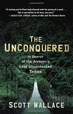 The Unconquered: In Search of the Amazon's Last Uncontacted Tribes 9780307462978
