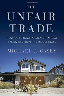 The Unfair Trade: How Our Broken Global Financial System Destroys the Middle Class 9780307885302