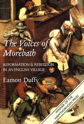 The Voices of Morebath: Reformation and Rebellion in an English Village 9780300098259