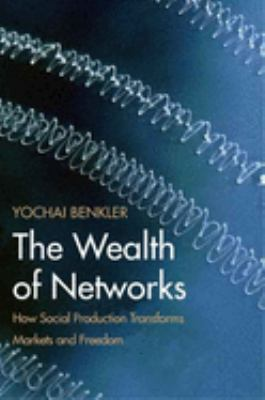 The Wealth of Networks: How Social Production Transforms Markets and Freedom 9780300125771