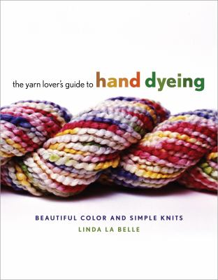 The Yarn Lover's Guide to Hand Dyeing: Beautiful Color and Simple Knits 9780307352538