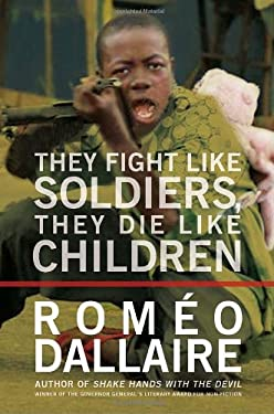 They Fight Like Soldiers, They Die Like Children: The Global Quest to Eradicate the Use of Child Soldiers 9780307355775