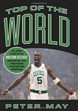 Top of the World: The Inside Story of the Boston Celtics' Amazing One-Year Turnaround to Become NBA Champions 9780306818103