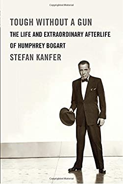 Tough Without a Gun: The Life and Extraordinary Afterlife of Humphrey Bogart 9780307271006