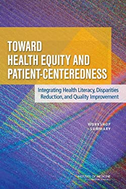 Toward Health Equity and Patient-Centeredness: Integrating Health Literacy, Disparities Reduction, and Quality Improvement: Workshop Summary 9780309127493