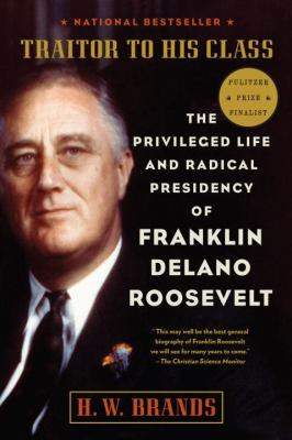 Traitor to His Class: The Privileged Life and Radical Presidency of Franklin Delano Roosevelt 9780307277947