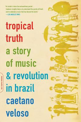 Tropical Truth: A Story of Music and Revolution in Brazil 9780306812811