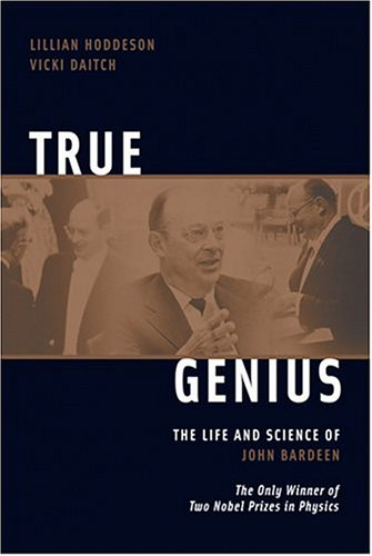 True Genius: The Life and Science of John Bardeen; The Only Winner of Two Nobel Prizes in Physics 9780309095112
