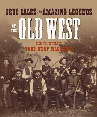 True Tales and Amazing Legends of the Old West: From True West Magazine 9780307236388