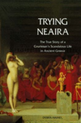 Trying Neaira: The True Story of a Courtesan's Scandalous Life in Ancient Greece 9780300107630
