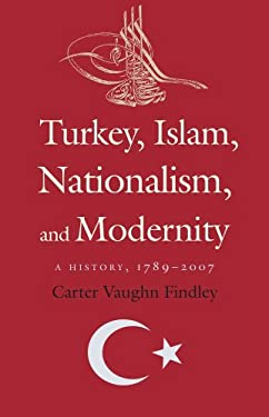 Turkey, Islam, Nationalism, and Modernity: A History, 1789-2007 9780300152609