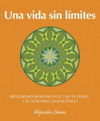 Una Vida Sin Limites: Reflexiones Basadas En El Tao Te Ching Y El Coaching Ontologico 9780307393180