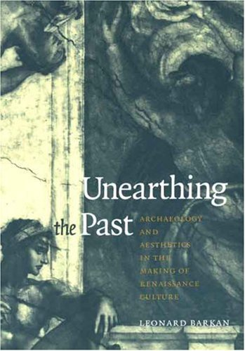Unearthing the Past: Archaeology and Aesthetics in the Making of Renaissance Culture - Barkan, Leonard