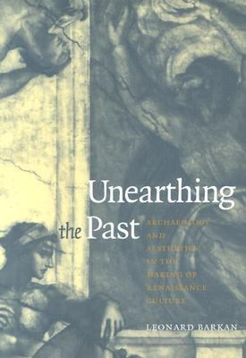 Unearthing the Past: Archaeology and Aesthetics in the Making of Renaissance Culture 9780300089110