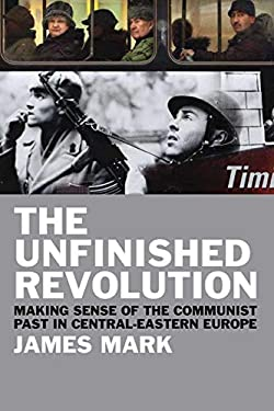 The Unfinished Revolution: Making Sense of the Communist Past in Central-Eastern Europe 9780300167160