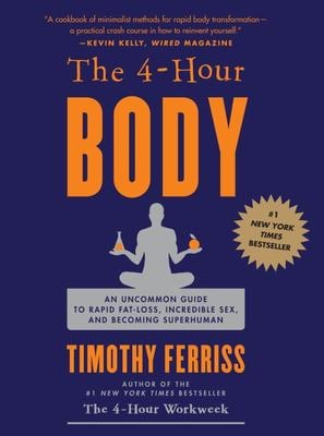 The 4-Hour Body: An Uncommon Guide to Rapid Fat-Loss, Incredible Sex, and Becoming Superhuman 9780307463630