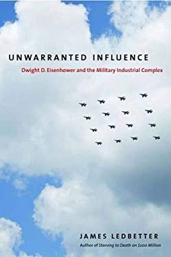 Unwarranted Influence: Dwight D. Eisenhower and the Military-Industrial Complex 9780300153057