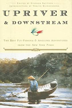 Upriver and Downstream: The Best Fly-Fishing and Angling Adventures from the New York Times 9780307381026