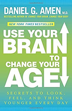Use Your Brain to Change Your Age: Secrets to Look, Feel, and Think Younger Every Day 9780307888938