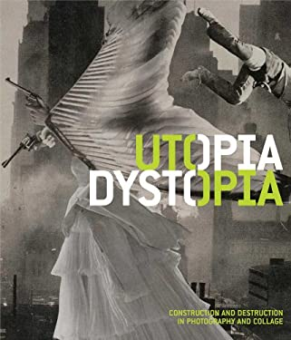 Utopia/Dystopia: Construction and Destruction in Photography and Collage 9780300179606