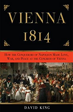 Vienna 1814: How the Conquerors of Napoleon Made Love, War, and Peace at the Congress of Vienna 9780307337160