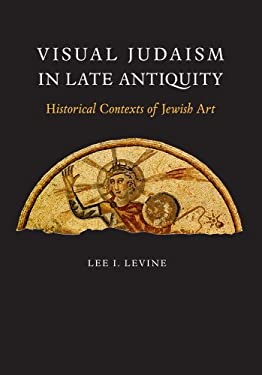 Visual Judaism in Late Antiquity: Historical Contexts of Jewish Art 9780300100891