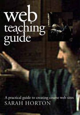 Web Teaching Guide: A Practical Approach to Creating Course Web Sites 9780300087260