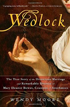 Wedlock: The True Story of the Disastrous Marriage and Remarkable Divorce of Mary Eleanor Bowes, Countess of Strathmore 9780307383365