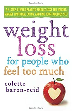 Weight Loss for People Who Feel Too Much: A 4-Step, 8-Week Plan to Finally Lose the Weight, Manage Your Emotions, and Find Your Fabulous Self 9780307986115