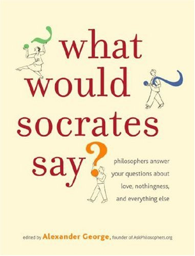 What Would Socrates Say?: Philosophers Answer Your Questions about Love, Nothingness, and Everything Else 9780307351272