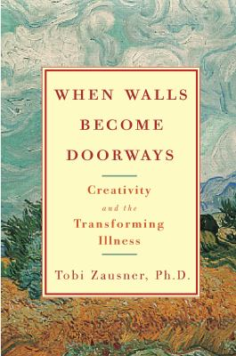 When Walls Become Doorways: Creativity and the Transforming of Illness