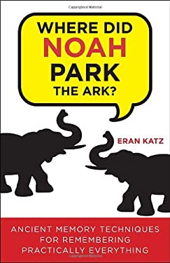 Where Did Noah Park the Ark?: Ancient Memory Techniques for Remembering Practically Anything 9780307591975