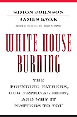 White House Burning: The Founding Fathers, Our National Debt, and Why It Matters to You 9780307906960