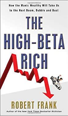 The High-Beta Rich: How the Manic Wealthy Will Take Us to the Next Boom, Bubble, and Bust 9780307589897