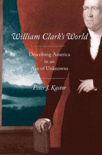 William Clark's World: Describing America in an Age of Unknowns 9780300139013