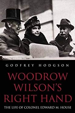 Woodrow Wilson's Right Hand: The Life of Colonel Edward M. House 9780300092691