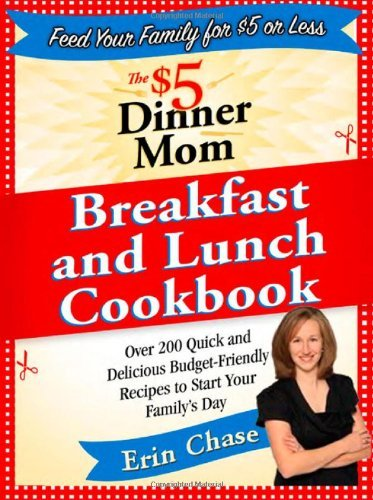 The $5 Dinner Mom Breakfast and Lunch Cookbook: 200 Recipes for Quick, Delicious, and Nourishing Meals That Are Easy on the Budget and a Snap to Prepa 9780312607340