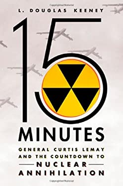 15 Minutes: General Curtis Lemay and the Countdown to Nuclear Annihilation 9780312611569