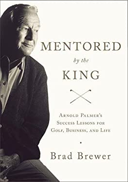 Mentored by the King: Arnold Palmer's Success Lessons for Golf, Business, and Life 9780310326618
