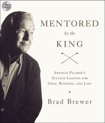 Mentored by the King: Arnold Palmer's Success Lessons for Golf, Business, and Life 9780310326663