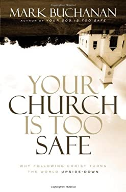 Your Church Is Too Safe: Why Following Christ Turns the World Upside-Down 9780310331230
